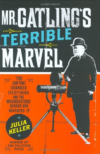 Image for Mr. Gatling's Terrible Marvel: The Gun That Changed Everything and the Misunderstood Genius Who Invented It