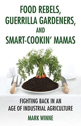 Image for Food Rebels, Guerrilla Gardeners, and Smart-Cookin' Mamas: Fighting Back in an Age of Industrial Agriculture
