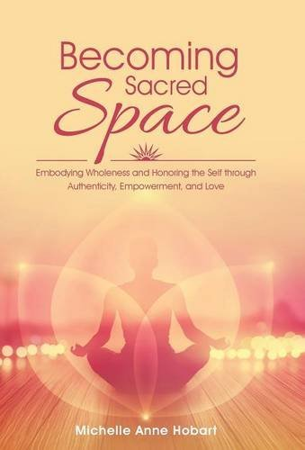 Image for Becoming Sacred Space: Embodying Wholeness and Honoring the Self Through Authenticity, Empowerment, and Love