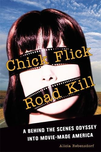 Image for Chick Flick Road Kill: A Behind the Scenes Odyssey into Movie-Made America