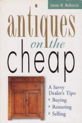Image for Antiques on the Cheap:  A Savvy Dealer's Tips--Buying, Restoring, Selling